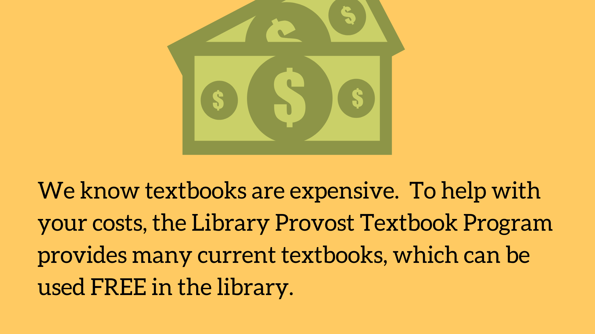 We know textbooks are expensive.  To help with your costs, the Library Provost Textbook Program provides many current textbooks, which can be used FREE in the library.