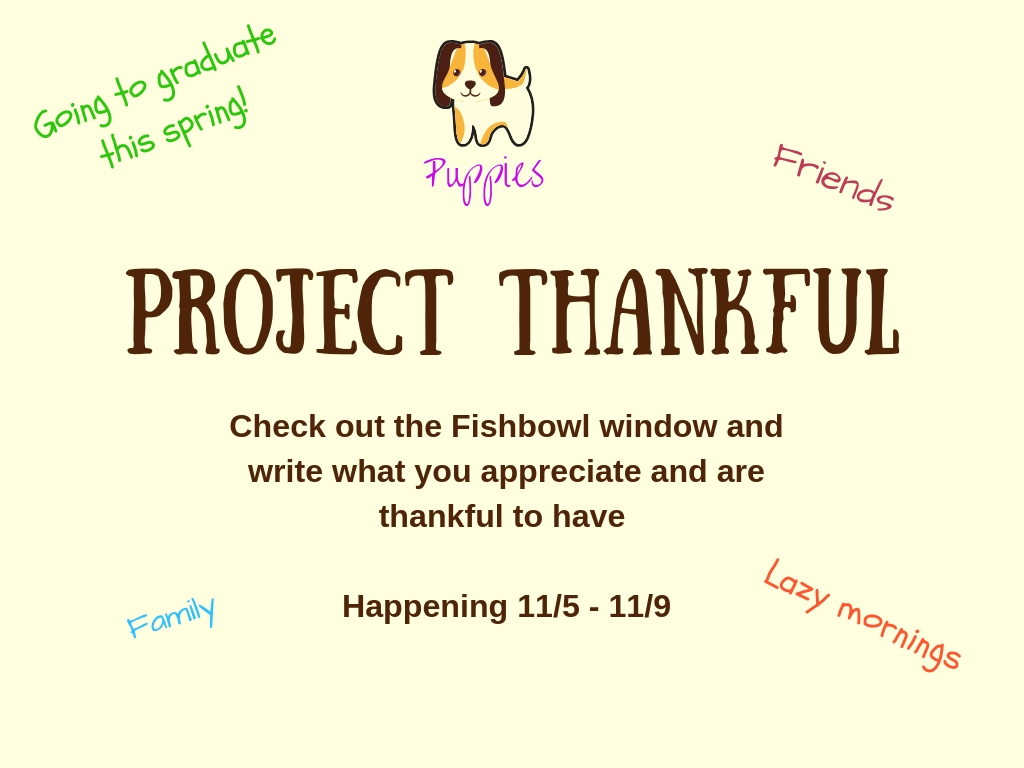 Project Thankful: Check out the Fishbowl window and write what you appreciate and are thankful to have   Happening 11/5 - 11/9