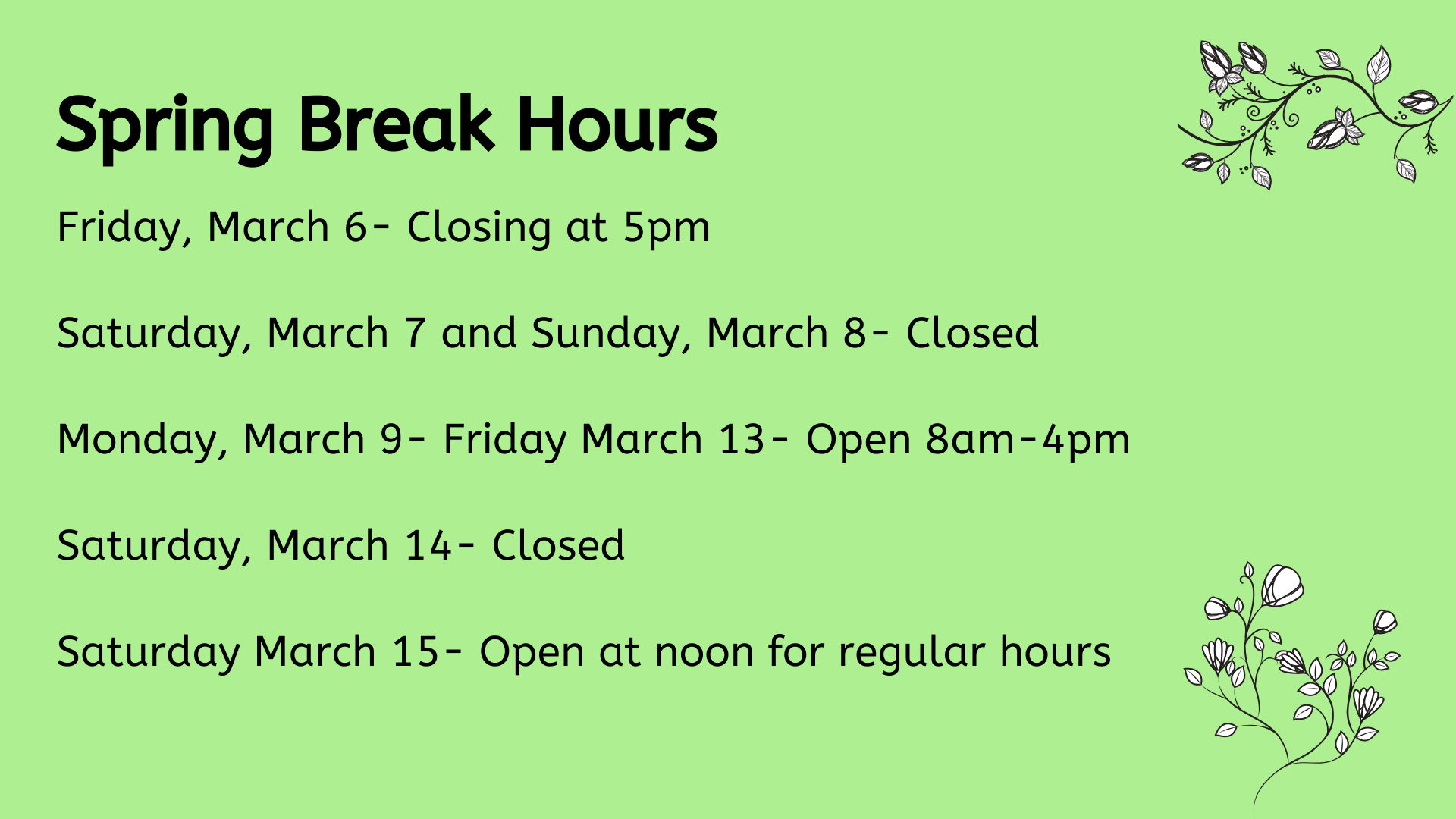 Spring Break Hours, Friday, March 6- Closing at 5pm  Saturday, March 7 and Sunday, March 8- Closed  Monday, March 9- Friday March 13- Open 8am-4pm  Saturday, March 14- Closed  Saturday March 15- Open at noon for regular hours