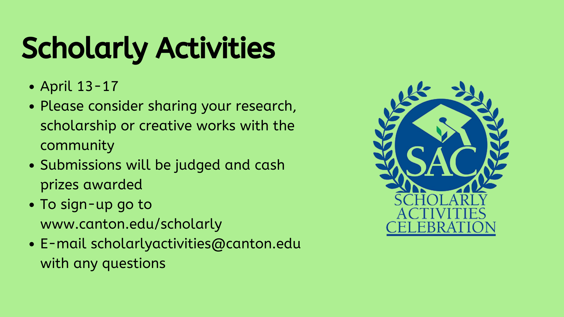 Scholarly Activities, April 13-17 Please consider sharing your research, scholarship or creative works with the community  Submissions will be judged and cash prizes awarded To sign-up go to www.canton.edu/scholarly  E-mail scholarlyactivities@canton.edu with any questions