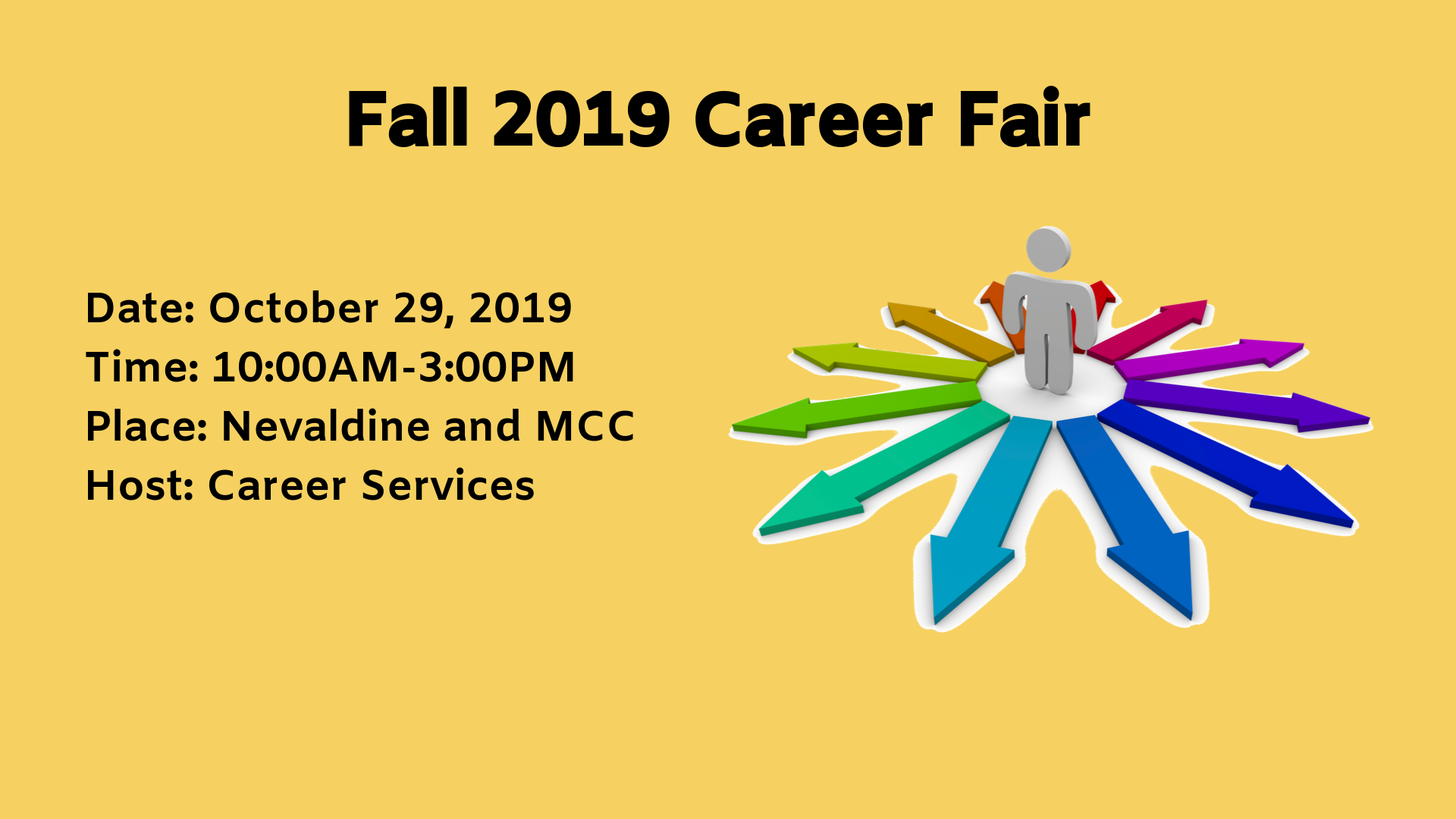 Fall 2019 Career Fair. Date: October 29, 2019 Time: 10:00AM-3:00PM Place: Nevaldine and MCC Host: Career Services