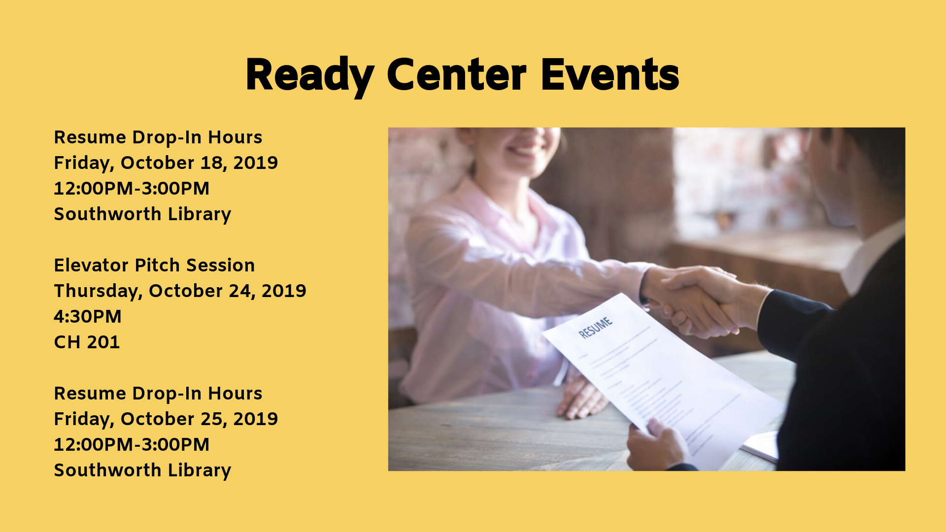 Ready Center Events. Resume Drop-In Hours Friday, October 18, 2019               12:00PM-3:00PM             Southworth Library  Elevator Pitch Session     Thursday, October 24, 2019          4:30PM  CH 201  Resume Drop-In Hours   Friday, October 25, 2019               12:00PM-3:00PM             Southworth Library