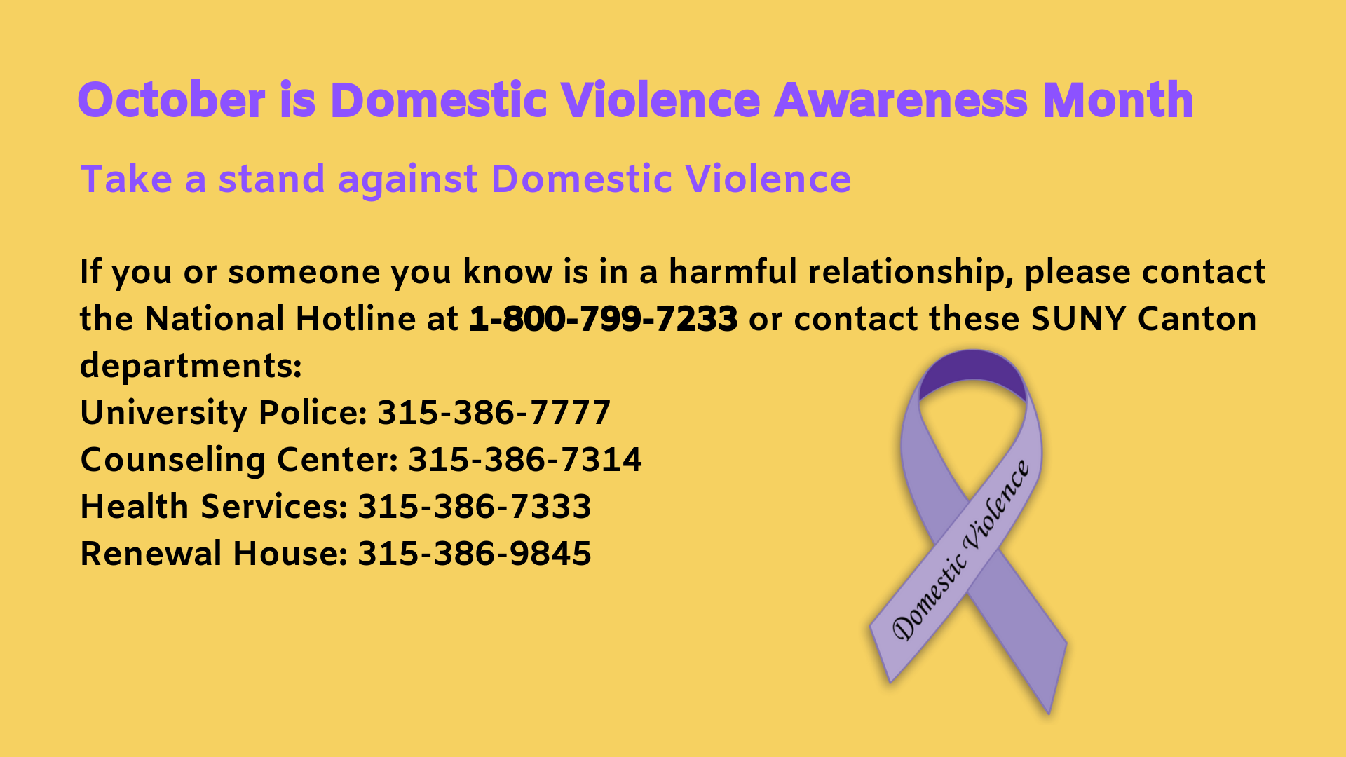 October is Domestic Violence Awareness Month. If you or someone you know is in a harmful relationship, please contact the National Hotline at 1-800-799-7233 or contact these SUNY Canton departments: University Police: 315-386-7777 Counseling Center: 315-386-7314 Health Services: 315-386-7333 Renewal House: 315-386-9845