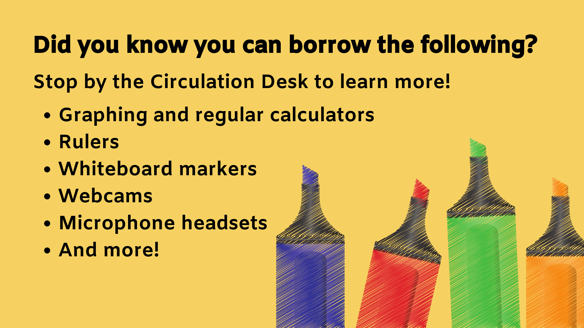 Did you know you can borrow the following? Stop by the Circulation Desk to learn more! Graphing and regular calculators Rulers Whiteboard markers Webcams Microphone headsets And more!