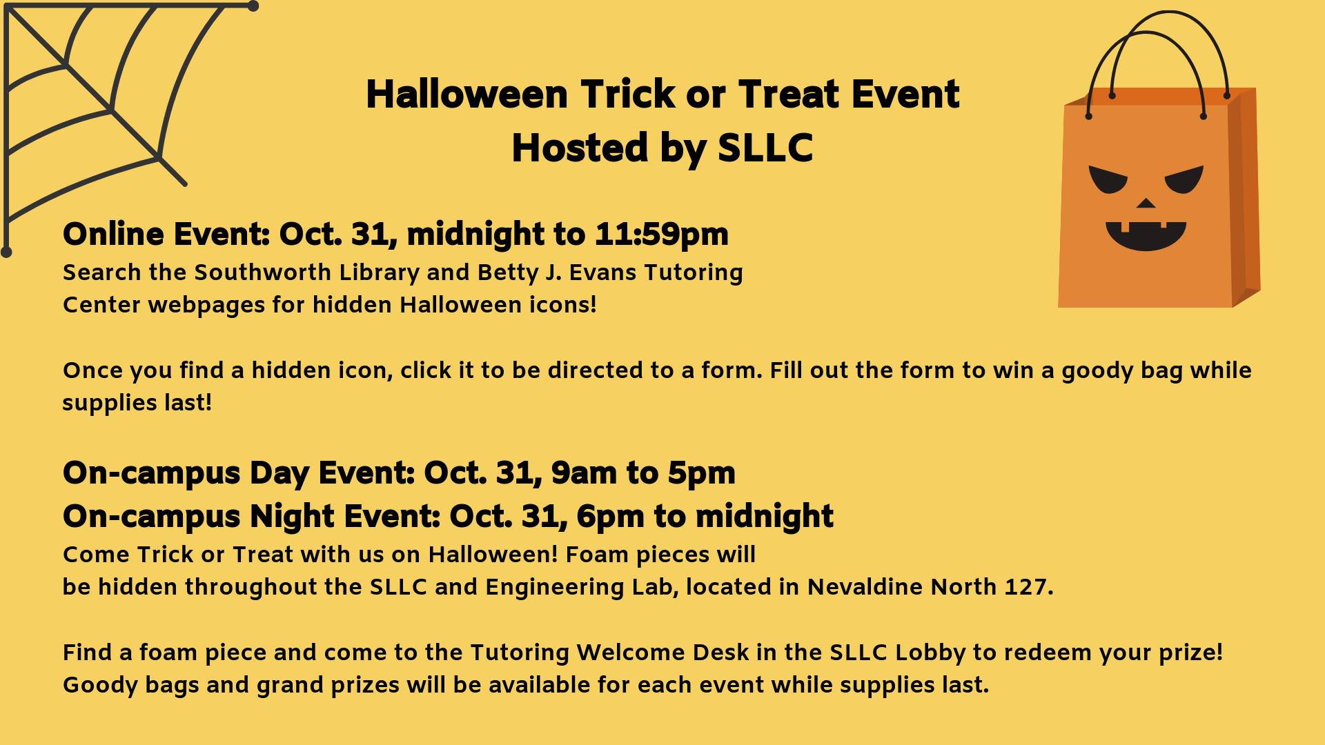 Halloween Trick or Treat Event Hosted by SLLC. Online Event: Oct. 31, midnight to 11:59pm Search the Southworth Library and Betty J. Evans Tutoring Center webpages for hidden Halloween icons!   Once you find a hidden icon, click it to be directed to a form. Fill out the form to win a goody bag while supplies last!    On-campus Day Event: Oct. 31, 9am to 5pm On-campus Night Event: Oct. 31, 6pm to midnight Come Trick or Treat with us on Halloween! Foam pieces will be hidden throughout the SLLC and Engineering Lab, located in Nevaldine North 127.   Find a foam piece and come to the Tutoring Welcome Desk in the SLLC Lobby to redeem your prize! Goody bags and grand prizes will be available for each event while supplies last.