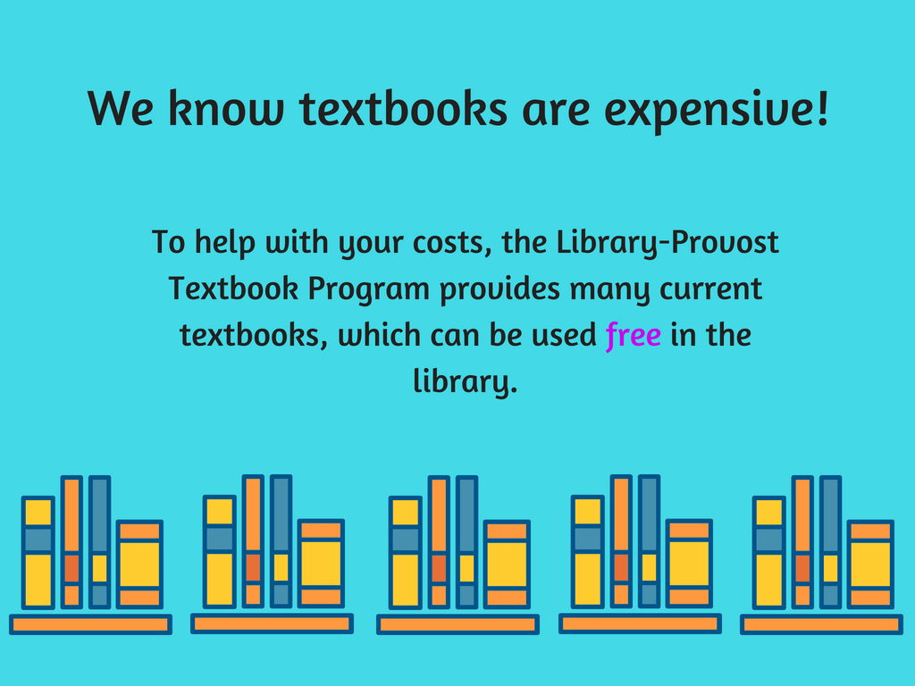 We know textbooks are expensive! To help with your costs, the Library-Provost program provides many current textbooks, which can be used free in the library.