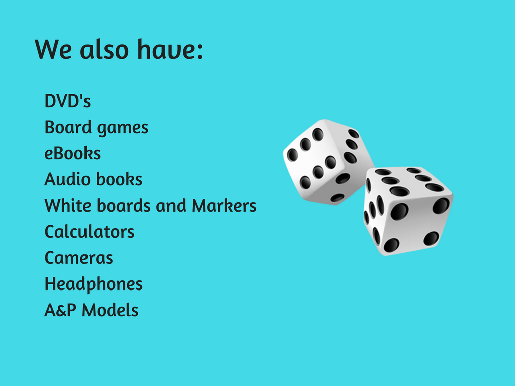 We also have: DVD's, board games, eBooks, audio books, white boards and markers, calculators, cameras, headphones, A&P Models