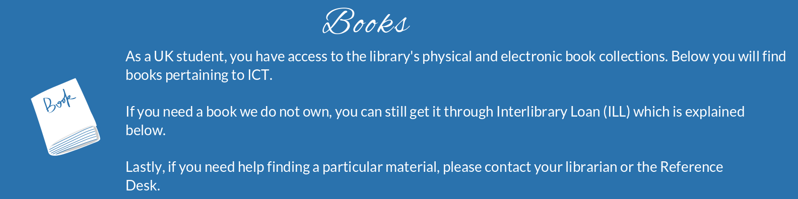 You have access to the library's physical and electronic books. If you need help finding a particular resource, contact your librarian or the reference desk.