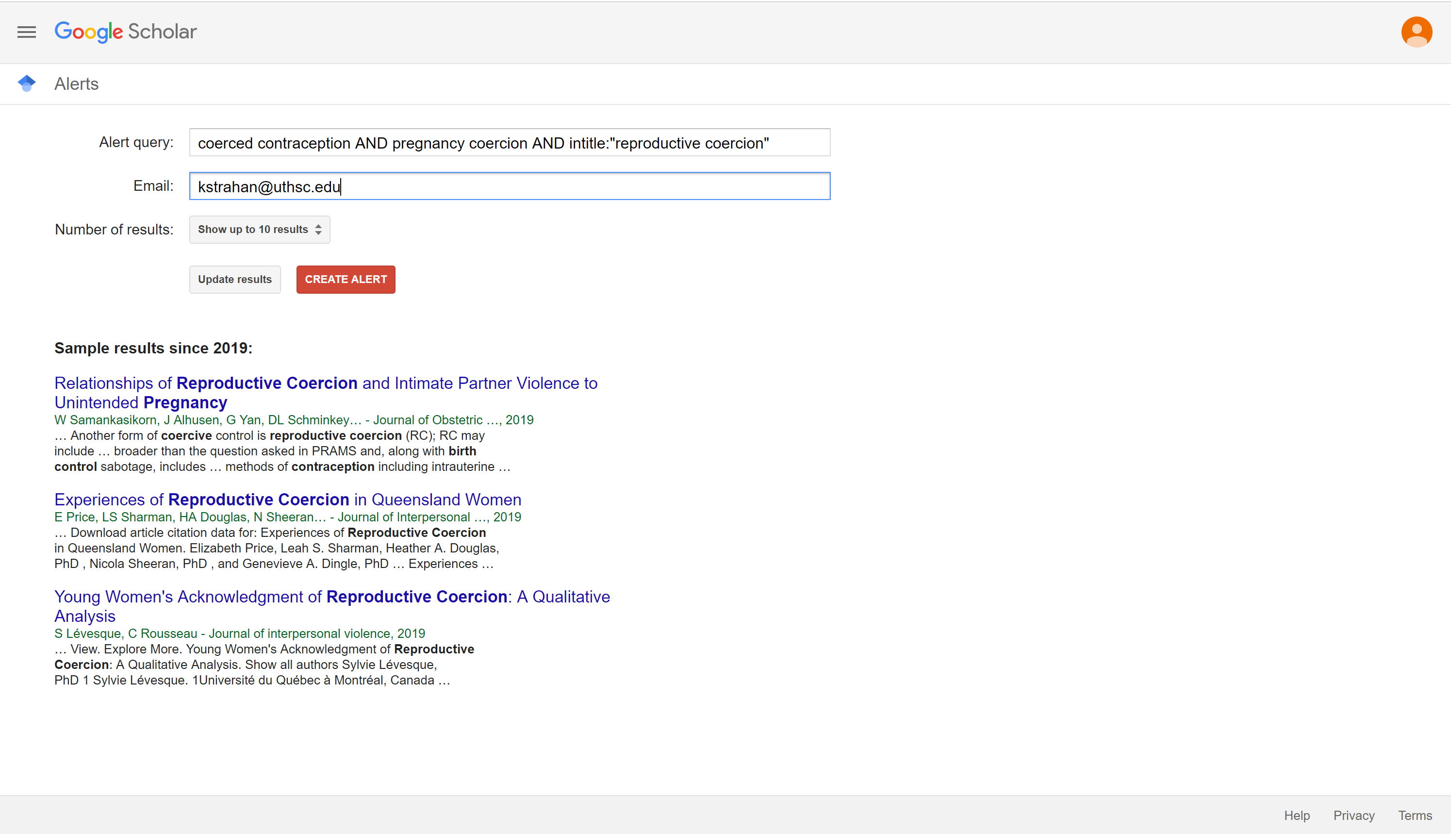 "Screenshot of Google Scholar Alert Screen. Google Scholar. Alerts. Alert query: coerced contraception AND pregnancy coercion AND intitle: ""reproductive coercion."" Email: kstrahan@uthsc.edu. Number of results: Show up to 10 results. Update results. Create Alert. Sample results since 2019."