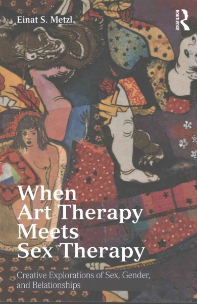 When art therapy meets sex therapy : creative explorations of sex, gender, and relationships