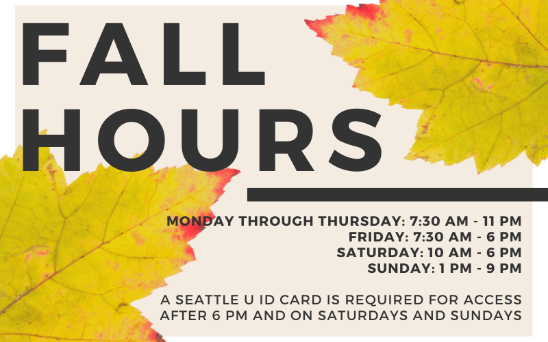 """Image with multicolored leaves that reads """"Fall Hours, Monday through Thursday: 7:30 am - 11 pm Friday: 7:30 am - 6 pm Saturday: 10 AM - 6 PM Sunday: 1 pm - 9 pm  A Seattle U ID Card is Required for Access after 6 pm and on Saturdays and Sundays"""""""