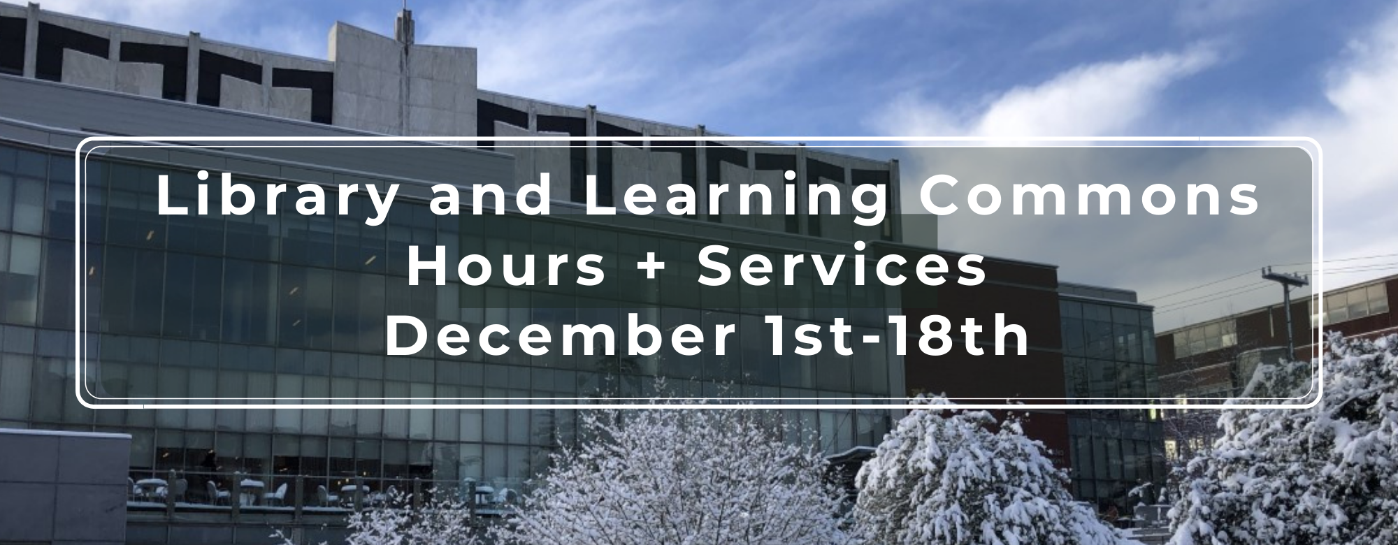 "image of south facade of lemieux library in the snow with a text overlay that reads ""library and learning commons hours + services December 1st - 18th"""
