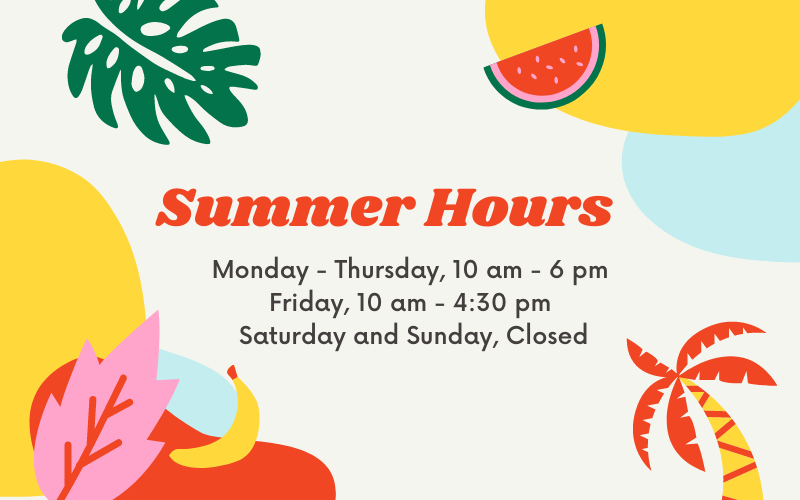 """Text that reads """"Summer Hours; Monday - Thursday, 10 am - 6 pm; Friday, 10 am - 4:30 pm; Saturday and Sunday, Closed"""" with decorative elements"""""""