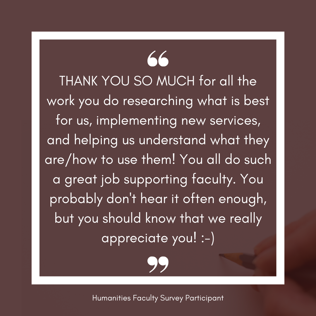 Humanities faculty testimonial: THANK YOU SO MUCH for all the work you do researching what is best for us, implementing new services, and helping us understand what they are/how to use them! You all do such a great job supporting faculty. You probably don't hear it often enough, but you should know that we really appreciate you!