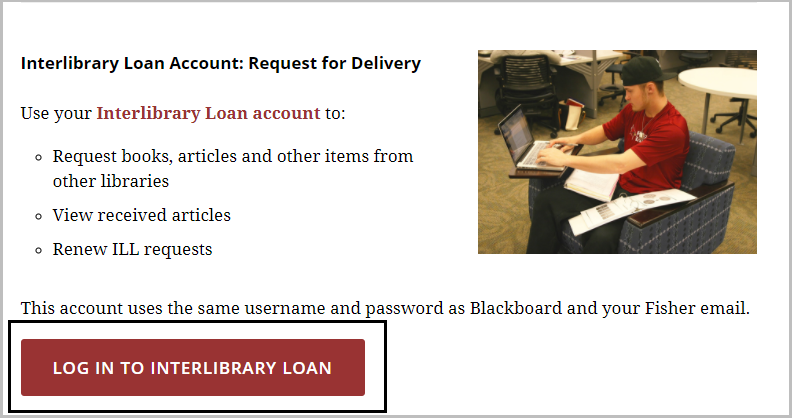 "Use your inter library loan account to "" Request books, articles and other items from other libraries.  View received articles and renew ILL requests.  The account uses the same username and password as Blackboard and your fisher email."