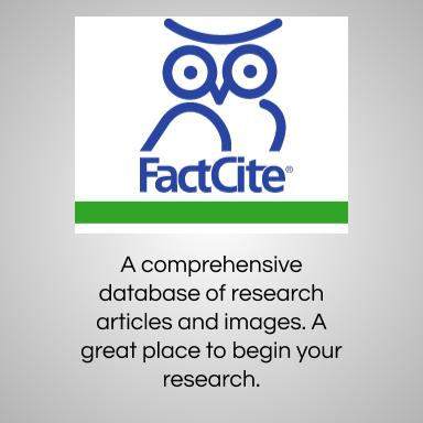 Factcite. A comprehensive database of research articles and images. A great place to begin your research.