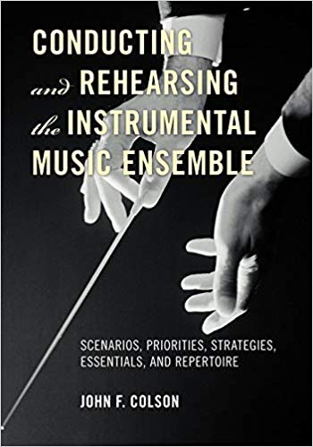 Conducting and Rehearsing the Instrumental Music Ensemble : Scenarios, Priorities, Strategies, Essentials, and Repertoire