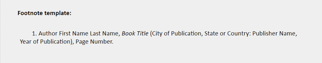 Book with one author footnote template: 1. Author First Name Last Name, Book Title (City of Publication, State or Country: Publisher Name, Year of Publication), Page Number.