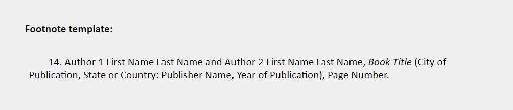 Book two or three authors footnote template: 14. Author 1 First Name Last Name and Author 2 First Name Last Name, Book Title (City of Publication, State or Country: Publisher Name, Year of Publication), Page Number.