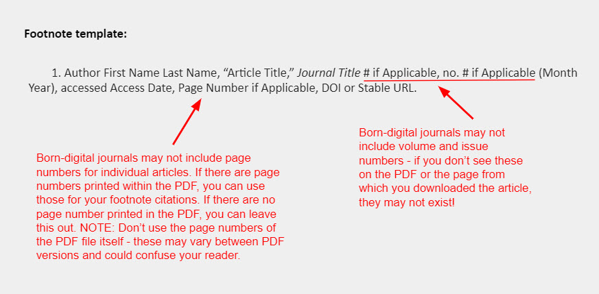 """Footnote template: 1. Author First Name Last Name, """"Article Title,"""" Journal Title # if Applicable, no. # if Applicable (Month Year), accessed Access Date, Page Number if Applicable, DOI or Stable URL. [An arrow points to the section of the footnote that reads """"# if Applicable, no. # if Applicable"""" and accompanied by a note that reads: """"Born-digital journals may not include volume and issue numbers - if you don't see these on the PDF or the page from which you downloaded the article, they may not exist!"""" A second arrow points to the part of the footnote that reads """"Page Number"""" and is accompanied by a note that reads: """"Born-digital journals may not include page numbers for individual articles. If there are page numbers printed within the PDF, you can use those for your footnote citations. If there are no page number printed in the PDF, you can leave this out. NOTE: Don't use the page numbers of the PDF file itself - these may vary between PDF versions and could confuse your reader.""""]"""