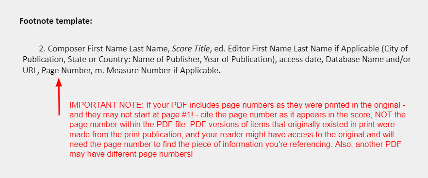 """Footnote template: 2. Composer First Name Last Name, Score Title, ed. Editor First Name Last Name if Applicable (City of Publication, State or Country: Name of Publisher, Year of Publication), access date, Database Name and/or URL, Page Number, m. Measure Number if Applicable. [An arrow points towards the section of the template reading """"Page Number"""" and is accompanied by a note that says: """"IMPORTANT NOTE: If your PDF includes page numbers as they were printed in the original - and they may not start at page #1! - cite the page number as it appears in the score, NOT the page number within the PDF file. PDF versions of items that originally existed in print were made from the print publication, and your reader might have access to the original and will need the page number to find the piece of information you're referencing. Also, another PDF may have different page numbers!""""]"""