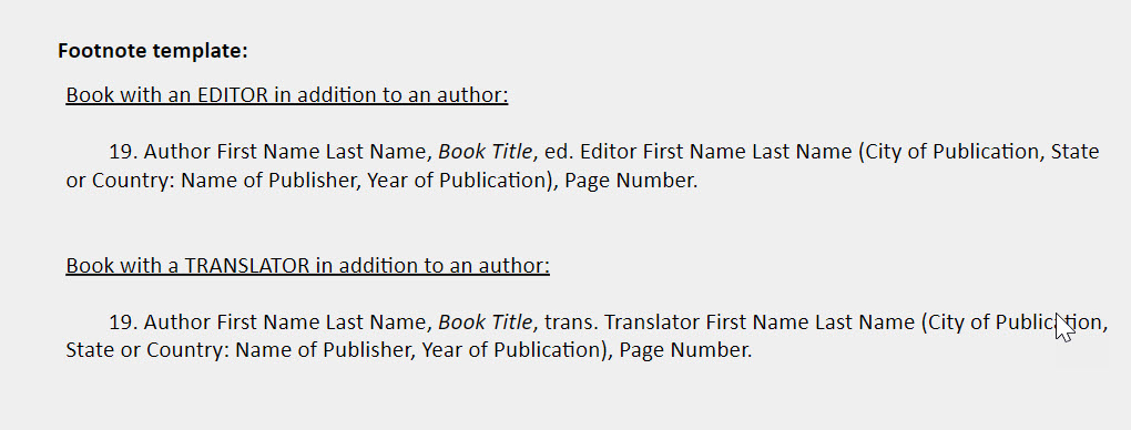 Book with an editor or translator IN ADDITION TO author footnote templates: Book with an EDITOR in addition to an author:    19. Author First Name Last Name, Book Title, ed. Editor First Name Last Name (City of Publication, State or Country: Name of Publisher, Year of Publication), Page Number.    Book with a TRANSLATOR in addition to an author:   19. Author First Name Last Name, Book Title, trans. Translator First Name Last Name (City of Publication, State or Country: Name of Publisher, Year of Publication), Page Number.