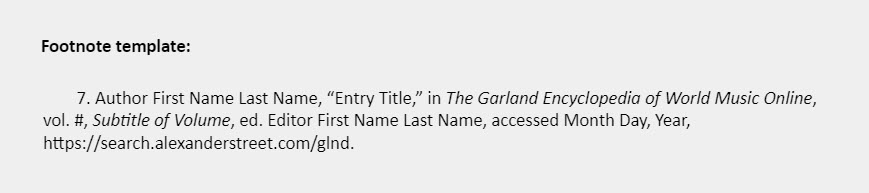 """Footnote template: 7. Author First Name Last Name, """"Entry Title,"""" in The Garland Encyclopedia of World Music Online,  vol. #, Subtitle of Volume, ed. Editor First Name Last Name, accessed Month Day, Year, https://search.alexanderstreet.com/glnd."""