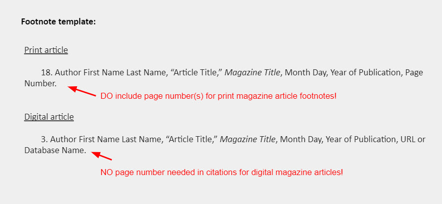 """Footnote template: Print article: 18. Author First Name Last Name, """"Article Title,"""" Magazine Title, Month Day, Year of Publication, Page Number. [An arrow points to the end of the template and is accompanied by a note that reads: """"DO include page number(s) for print magazine article footnotes!""""] Digital article   3. Author First Name Last Name, """"Article Title,"""" Magazine Title, Month Day, Year of Publication, URL or Database Name. [An arrow points to the end of the template and is accompanied by a note that reads: """"NO page number needed in citations for digital magazine articles!""""]"""