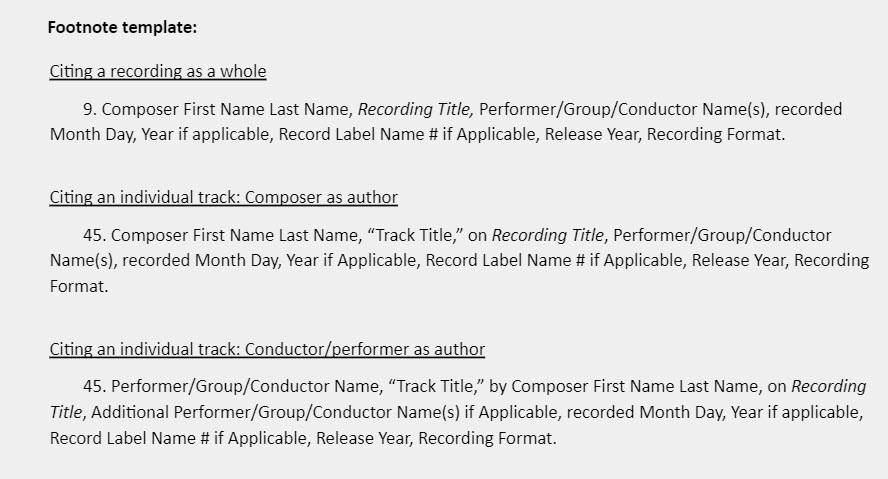 """Footnote template:  Citing a recording as a whole 9. Composer First Name Last Name, Recording Title, Performer/Group/Conductor Name(s), recorded Month Day, Year if applicable, Record Label Name # if Applicable, Release Year, Recording Format.  Citing an individual track: Composer as author 45. Composer First Name Last Name, """"Track Title,"""" on Recording Title, Performer/Group/Conductor Name(s), recorded Month Day, Year if Applicable, Record Label Name # if Applicable, Release Year, Recording Format.  Citing an individual track: Conductor/performer as author 45. Performer/Group/Conductor Name, """"Track Title,"""" by Composer First Name Last Name, on Recording Title, Additional Performer/Group/Conductor Name(s) if Applicable, recorded Month Day, Year if applicable, Record Label Name # if Applicable, Release Year, Recording Format."""