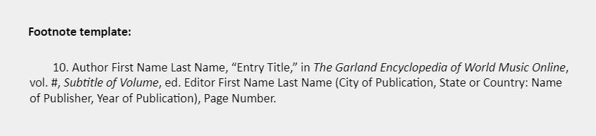 """Footnote template: 10. Author First Name Last Name, """"Entry Title,"""" in The Garland Encyclopedia of World Music Online, vol. #, Subtitle of Volume, ed. Editor First Name Last Name (City of Publication, State or Country: Name of Publisher, Year of Publication), Page Number."""