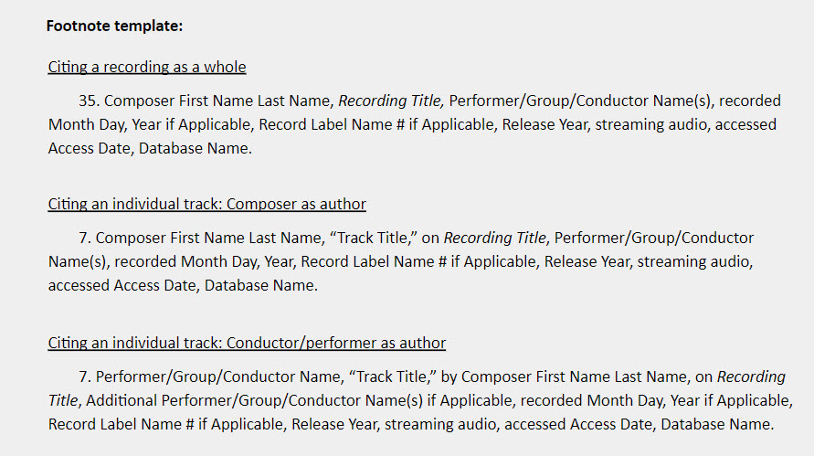 """Footnote template: Citing a recording as a whole 35. Composer First Name Last Name, Recording Title, Performer/Group/Conductor Name(s), recorded Month Day, Year if Applicable, Record Label Name # if Applicable, Release Year, streaming audio, accessed Access Date, Database Name.  Citing an individual track: Composer as author 7. Composer First Name Last Name, """"Track Title,"""" on Recording Title, Performer/Group/Conductor Name(s), recorded Month Day, Year, Record Label Name # if Applicable, Release Year, streaming audio, accessed Access Date, Database Name.  Citing an individual track: Conductor/performer as author 7. Performer/Group/Conductor Name, """"Track Title,"""" by Composer First Name Last Name, on Recording Title, Additional Performer/Group/Conductor Name(s) if Applicable, recorded Month Day, Year if Applicable, Record Label Name # if Applicable, Release Year, streaming audio, accessed Access Date, Database Name."""