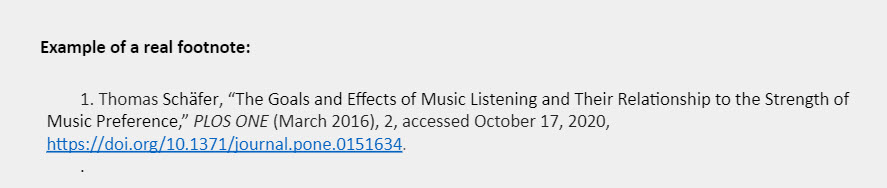 """Example of a real footnote: 1. Thomas Schäfer, """"The Goals and Effects of Music Listening and Their Relationship to the Strength of Music Preference,"""" PLOS ONE (March 2016), 2, accessed October 17, 2020, https://doi.org/10.1371/journal.pone.0151634."""