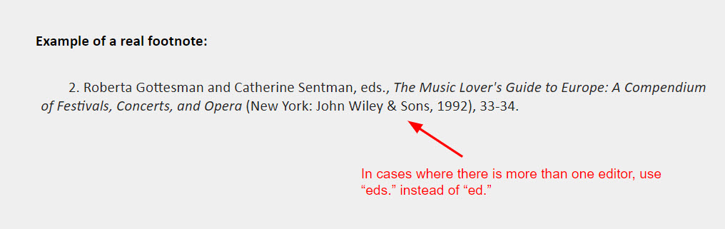 """Editor or translator INSTEAD OF author footnote example: 2. Roberta Gottesman and Catherine Sentman, eds., The Music Lover's Guide to Europe: A Compendium of Festivals, Concerts, and Opera (New York: John Wiley & Sons, 1992), 33-34. [also included is an arrow pointing towards the """"eds."""" element of the example with a note that says, """"In cases where there is more than one editor, use 'eds.' instead of 'ed.'""""]"""