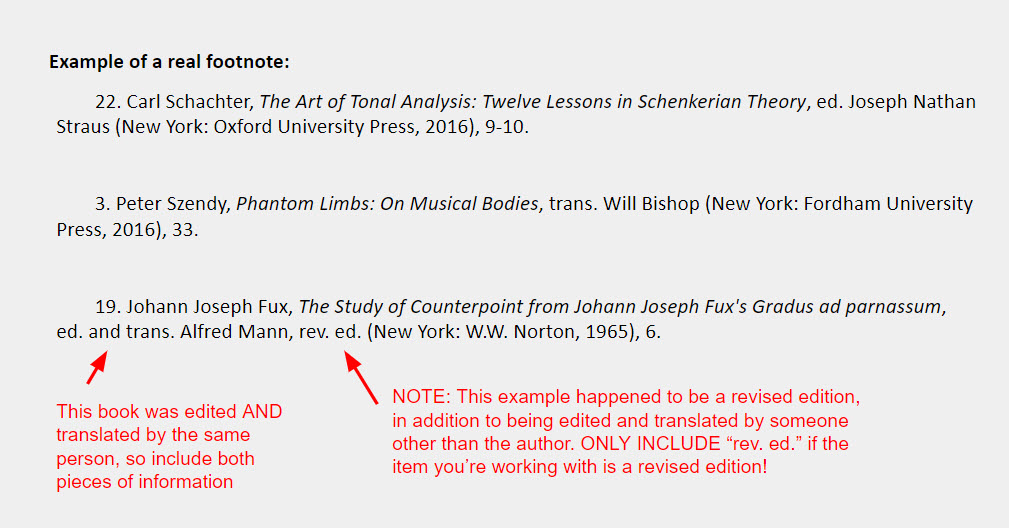 """Book with an editor or translator IN ADDITION TO author footnote examples: 22. Carl Schachter, The Art of Tonal Analysis: Twelve Lessons in Schenkerian Theory, ed. Joseph Nathan Straus (New York: Oxford University Press, 2016), 9-10.    3. Peter Szendy, Phantom Limbs: On Musical Bodies, trans. Will Bishop (New York: Fordham University Press, 2016), 33.   19. Johann Joseph Fux, The Study of Counterpoint from Johann Joseph Fux's Gradus ad parnassum,  ed. and trans. Alfred Mann, rev. ed. (New York: W.W. Norton, 1965), 6. [The final example has an arrow pointing toward the """"ed. and trans."""" element with a note that reads, """"This book was edited AND translated by the same person, so include both pieces of information"""" and another arrow pointing to the section of the example that says """"rev. ed."""" with a note that reads """"NOTE: This example happened to be a revised edition, in addition to being edited and translated by someone other than the author. ONLY INCLUDE """"rev. ed."""" if the item you're working with is a revised edition!""""]"""