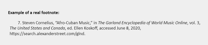 """Example of a real footnote: 7. Steven Cornelius, """"Afro-Cuban Music,"""" in The Garland Encyclopedia of World Music Online, vol. 3, The United States and Canada, ed. Ellen Koskoff, accessed June 8, 2020, https://search.alexanderstreet.com/glnd."""