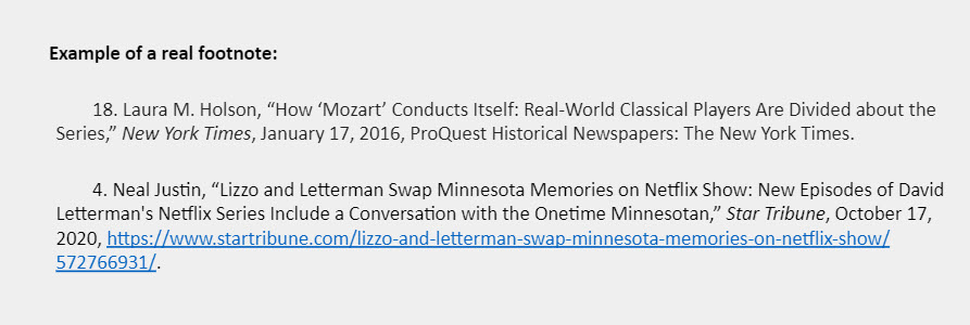 """Example of a real footnote: 18. Laura M. Holson, """"How 'Mozart' Conducts Itself: Real-World Classical Players Are Divided about the Series,"""" New York Times, January 17, 2016, ProQuest Historical Newspapers: The New York Times.  4. Neal Justin, """"Lizzo and Letterman Swap Minnesota Memories on Netflix Show: New Episodes of David Letterman's Netflix Series Include a Conversation with the Onetime Minnesotan,"""" Star Tribune, October 17, 2020, https://www.startribune.com/lizzo-and-letterman-swap-minnesota-memories-on-netflix-show/572766931/."""