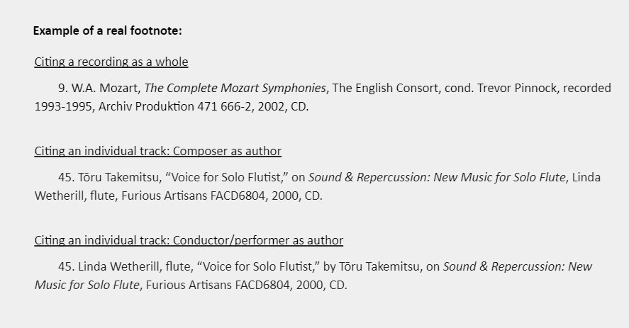 """Example of a real footnote: Citing a recording as a whole 9. W.A. Mozart, The Complete Mozart Symphonies, The English Consort, cond. Trevor Pinnock, recorded 1993-1995, Archiv Produktion 471 666-2, 2002, CD.  Citing an individual track: Composer as author 45. Tōru Takemitsu, """"Voice for Solo Flutist,"""" on Sound & Repercussion: New Music for Solo Flute, Linda Wetherill, flute, Furious Artisans FACD6804, 2000, CD.   Citing an individual track: Conductor/performer as author 45. Linda Wetherill, flute, """"Voice for Solo Flutist,"""" by Tōru Takemitsu, on Sound & Repercussion: New Music for Solo Flute, Furious Artisans FACD6804, 2000, CD."""