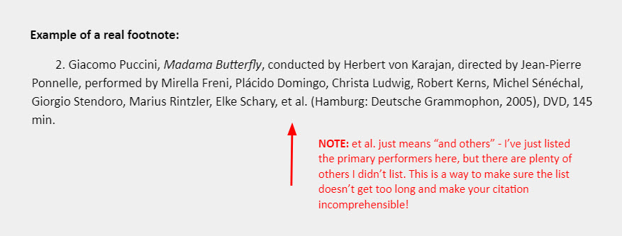 "Example of a real footnote: 2. Giacomo Puccini, Madama Butterfly, conducted by Herbert von Karajan, directed by Jean-Pierre Ponnelle, performed by Mirella Freni, Plácido Domingo, Christa Ludwig, Robert Kerns, Michel Sénéchal, Giorgio Stendoro, Marius Rintzler, Elke Schary, et al. (Hamburg: Deutsche Grammophon, 2005), DVD, 145 min. [An arrow points to the section of the example that reads ""et al.,: accompanied by a note that reads: ""NOTE: et al. just means ""and others"" - I've just listed the primary performers here, but there are plenty of others I didn't list. This is a way to make sure the list doesn't get too long and make your citation incomprehensible!""]"