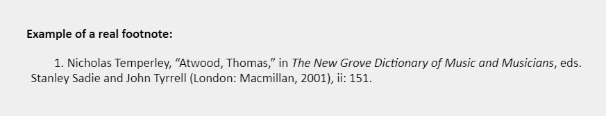 """Example of a real footnote: 1. Nicholas Temperley, """"Atwood, Thomas,"""" in The New Grove Dictionary of Music and Musicians, eds. Stanley Sadie and John Tyrrell (London: Macmillan, 2001), ii: 151."""