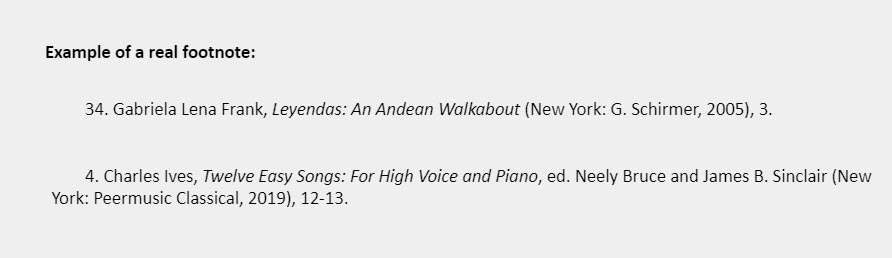 Example of a real footnote: 34. Gabriela Lena Frank, Leyendas: An Andean Walkabout (New York: G. Schirmer, 2005), 3.   4. Charles Ives, Twelve Easy Songs: For High Voice and Piano, ed. Neely Bruce and James B. Sinclair (New York: Peermusic Classical, 2019), 12-13.