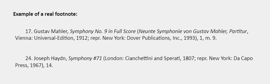 Example of a real footnote: 17. Gustav Mahler, Symphony No. 9 in Full Score (Neunte Symphonie von Gustav Mahler, Partitur, Vienna: Universal-Edition, 1912; repr. New York: Dover Publications, Inc., 1993), 1, m. 9.   24. Joseph Haydn, Symphony #71 (London: Cianchettini and Sperati, 1807; repr. New York: Da Capo Press, 1967), 14.