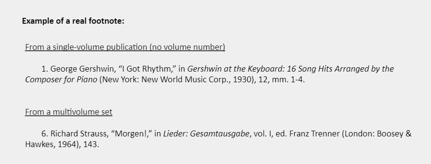 """Example of a real footnote: Example 1 - From a single-volume publication (no volume number): 1. George Gershwin, """"I Got Rhythm,"""" in Gershwin at the Keyboard: 16 Song Hits Arranged by the Composer for Piano (New York: New World Music Corp., 1930), 12, mm. 1-4.   Example 2 - From a multivolume set:  6. Richard Strauss, """"Morgen!,"""" in Lieder: Gesamtausgabe, vol. I, ed. Franz Trenner (London: Boosey & Hawkes, 1964), 143."""