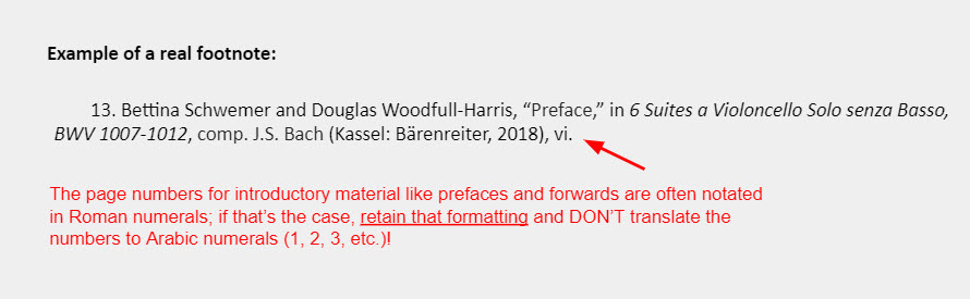 """Example of a real footnote: 13. Bettina Schwemer and Douglas Woodfull-Harris, """"Preface,"""" in 6 Suites a Violoncello Solo senza Basso, BWV 1007-1012, comp. J.S. Bach (Kassel: Bärenreiter, 2018), vi. [An arrow points toward the page number section of the example with an accompanying note that reads: """"The page numbers for introductory material like prefaces and forwards are often notated in Roman numerals; if that's the case, retain that formatting and DON'T translate the numbers to Arabic numerals (1, 2, 3, etc.)!""""]"""