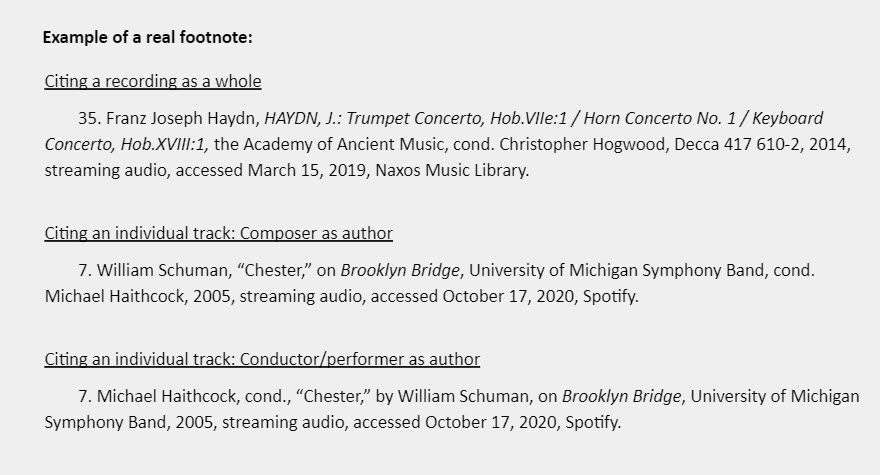 """Example of a real footnote: Citing a recording as a whole 35. Franz Joseph Haydn, HAYDN, J.: Trumpet Concerto, Hob.VIIe:1 / Horn Concerto No. 1 / Keyboard Concerto, Hob.XVIII:1, the Academy of Ancient Music, cond. Christopher Hogwood, Decca 417 610-2, 2014, streaming audio, accessed March 15, 2019, Naxos Music Library.  Citing an individual track: Composer as author 7. William Schuman, """"Chester,"""" on Brooklyn Bridge, University of Michigan Symphony Band, cond. Michael Haithcock, 2005, streaming audio, accessed October 17, 2020, Spotify.  Citing an individual track: Conductor/performer as author 7. Michael Haithcock, cond., """"Chester,"""" by William Schuman, on Brooklyn Bridge, University of Michigan Symphony Band, 2005, streaming audio, accessed October 17, 2020, Spotify."""