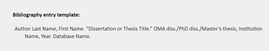 """Bibliography entry template: Author Last Name, First Name. """"Dissertation or Thesis Title."""" DMA diss./PhD diss./Master's thesis, Institution Name, Year. Database Name."""