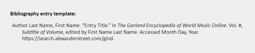 """Bibliography entry template: Author Last Name, First Name. """"Entry Title."""" In The Garland Encyclopedia of World Music Online. Vol. #, Subtitle of Volume, edited by First Name Last Name. Accessed Month Day, Year. https://search.alexanderstreet.com/glnd."""