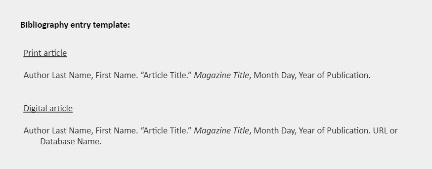 """Bibliography entry template: Print article  Author Last Name, First Name. """"Article Title."""" Magazine Title, Month Day, Year of Publication.   Digital article   Author Last Name, First Name. """"Article Title."""" Magazine Title, Month Day, Year of Publication. URL or Database Name."""