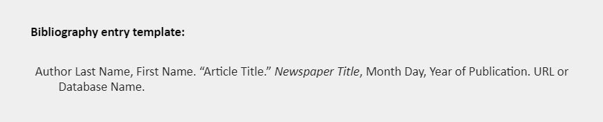 """Bibliography template: Author Last Name, First Name. """"Article Title."""" Newspaper Title, Month Day, Year of Publication. URL or Database Name."""
