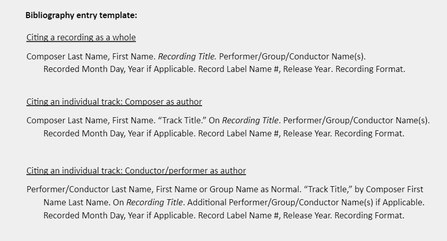 """Bibliography entry template:  Citing a recording as a whole Composer Last Name, First Name. Recording Title. Performer/Group/Conductor Name(s). Recorded Month Day, Year if Applicable. Record Label Name #, Release Year. Recording Format.   Citing an individual track: Composer as author Composer Last Name, First Name. """"Track Title."""" On Recording Title. Performer/Group/Conductor Name(s).  Recorded Month Day, Year if Applicable. Record Label Name #, Release Year. Recording Format.  Citing an individual track: Conductor/performer as author Performer/Conductor Last Name, First Name or Group Name as Normal. """"Track Title,"""" by Composer First  Name Last Name. On Recording Title. Additional Performer/Group/Conductor Name(s) if Applicable. Recorded Month Day, Year if Applicable. Record Label Name #, Release Year. Recording Format."""