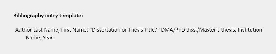 """Bibliography entry template: Author Last Name, First Name. """"Dissertation or Thesis Title.'"""" DMA/PhD diss./Master's thesis, Institution Name, Year."""